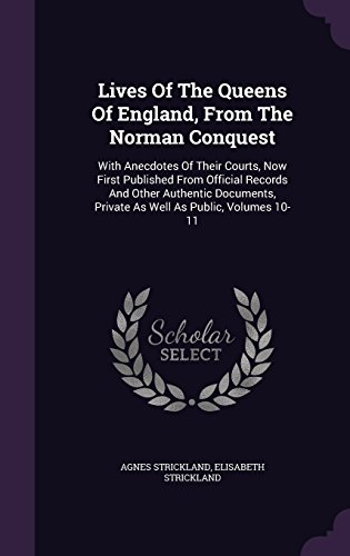 Lives Of The Queens Of England, From The Norman Conquest: With Anecdotes Of Their Courts, Now First Published From Official Records And Other ... Private As Well As Public, Volumes 10-11