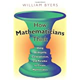 How Mathematicians Think: Using Ambiguity, Contradiction, and Paradox to Create Mathematics ~ William Byers