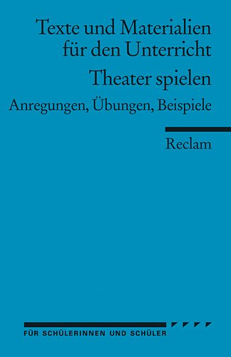 Theater spielen: (Texte und Materialien für den Unterricht): Anregungen, Übungen, Beispiele