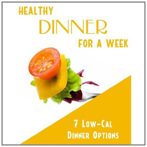 Healthy Dinner For A Week: 7 Low Calorie Dinner Options! Eat A Healthy Dinner And Lose The Weight Fast! SSS+++ (2011 Brand New)