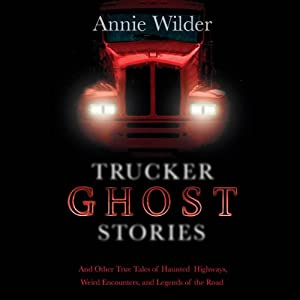 Trucker Ghost Stories: And Other True Tales of Haunted Highways, Weird Encounters, and Legends of the Road | [Annie Wilder (editor)]