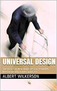 UNIVERSAL DESIGN: The Basics of Home Design, Remodel, Interior Design, Landscaping, Etc.
