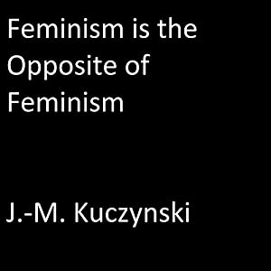 Feminism Is the Opposite of Feminism Hörbuch von J.-M. Kuczynski Gesprochen von: J.-M. Kuczynski
