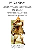 Paganism and Pagan Survivals in Spain: Up to the Fall of the Visigothic Kingdom
