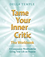Tame Your Inner Critic: The Workbook: A Companion Workbook for Living Your Life on Purpose