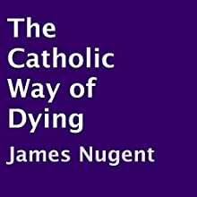 The Catholic Way of Dying (       UNABRIDGED) by James Nugent Narrated by Marlene C. Bertrand