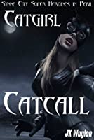 Catgirl: Catcall: Synne City Super Heroines in Peril (Synne City Super Heroines in Peril Series Book 14)