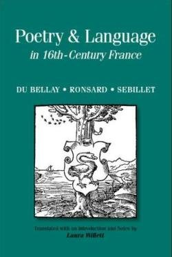 Poetry & Language in 16th-Century France: Du Bellay, Ronsard, Sebillet (Renaissance and Reformation Texts in Transla