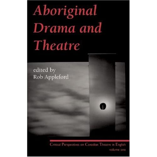 Aboriginal Drama and Theatre: Critical Perspectives on Canadian Theatre in English: Volume One