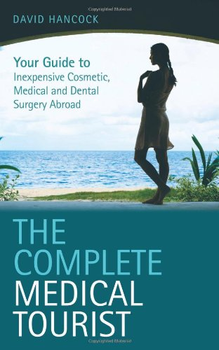 The Complete Medical Tourist: Your Guide to Inexpensive and Safe Cosmetic, Medical and Dental Surgery Overseas