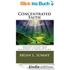 Concentrated Faith: Inspiring Stories From Dreams, Visions, and Whispers of the Holy Spirit (It's Not About Me, It's About God)