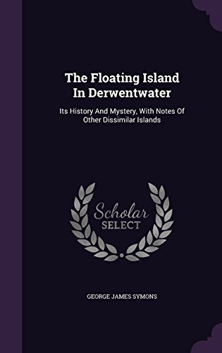 The Floating Island In Derwentwater: Its History And Mystery, With Notes Of Other Dissimilar Islands