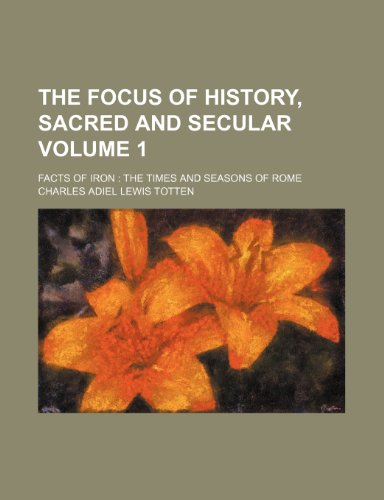 The focus of history, sacred and secular Volume 1; facts of iron  the times and seasons of Rome