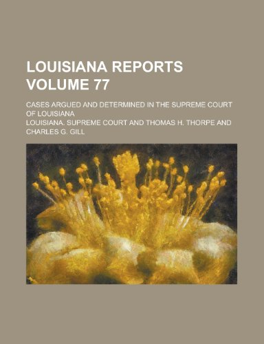 Louisiana Reports; Cases Argued and Determined in the Supreme Court of Louisiana Volume 77