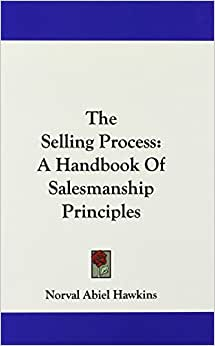 The Selling Process: A Handbook Of Salesmanship Principles
