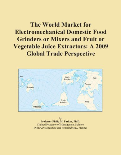 The World Market for Electromechanical Domestic Food Grinders or Mixers and Fruit or Vegetable Juice Extractors: A 2009 Global Trade Perspective