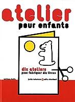 Atelier pour enfants : Dix ateliers pour fabriquer dix livres