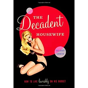 The Decadent Housewife: How to Live Lavishly on His Budget. Rosemary Counter