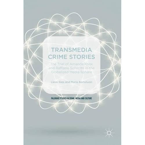 Transmedia Crime Stories: The Trial of Amanda Knox and Raffaele Sollecito in the Globalised Media Sphere (Palgrave Studies in Crime, Media and Culture)
