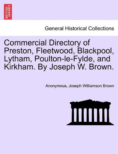 Commercial Directory of Preston, Fleetwood, Blackpool, Lytham, Poulton-le-Fylde, and Kirkham. By Joseph W. Brown.