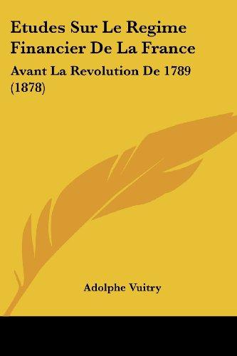 Etudes Sur Le Regime Financier de La France: Avant La Revolution de 1789 (1878)