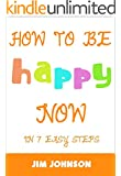 How To Be Happy Now: 7 Easy Steps To Become Happy Today!