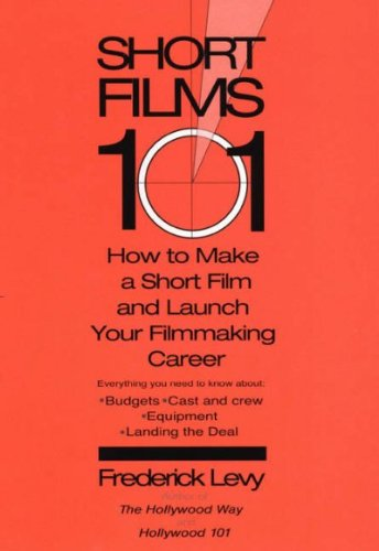 Short Films 101 How to Make a Short Film and Launch Your Filmmaking Career Book Cover