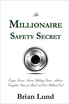 The Millionaire Safety Secret: Escape Losses, Secure Lifelong Gains, Achieve Complete Peace Of Mind, And Give Without End