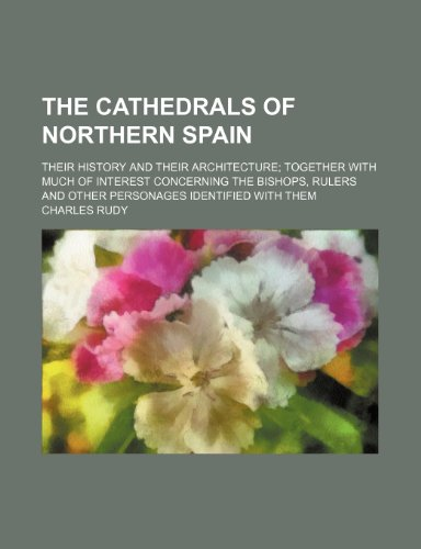 The cathedrals of northern Spain; their history and their architecture together with much of interest concerning the bishops, rulers and other personages identified with them