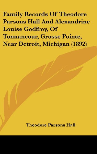 Family Records Of Theodore Parsons Hall And Alexandrine Louise Godfroy, Of Tonnancour, Grosse Pointe, Near Detroit, Michigan (1892) PDF