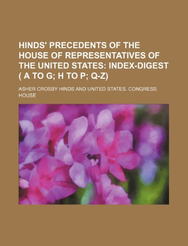 Hinds' Precedents of the House of Representatives of the United States;  Index-digest ( A to G H to P Q-Z)