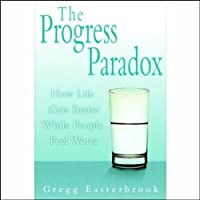 The Progress Paradox: How Life Gets Better While People Feel Worse (       UNABRIDGED) by Gregg Easterbrook Narrated by Jonathan Marosz