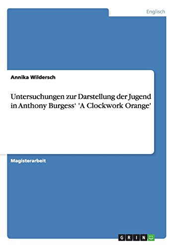 Untersuchungen zur Darstellung der Jugend in Anthony Burgess' 'A Clockwork Orange' (German Edition)