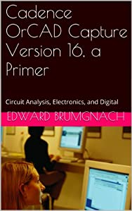 Cadence OrCAD Capture Version 16, a Primer: Circuit Analysis, Electronics, and Digital from Edward Brumgnach, PE