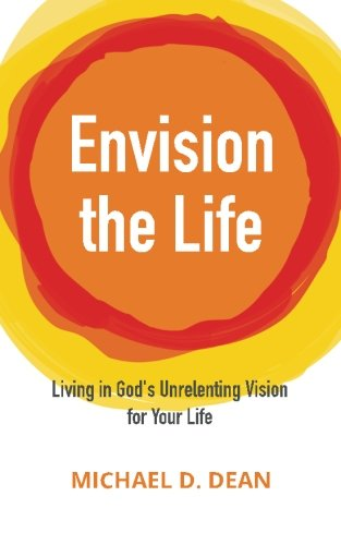 Envision the Life: Living in God's Unrelenting Vision for Your Life
