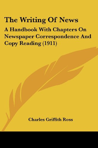 The Writing of News: A Handbook with Chapters on Newspaper Correspondence and Copy Reading (1911)
