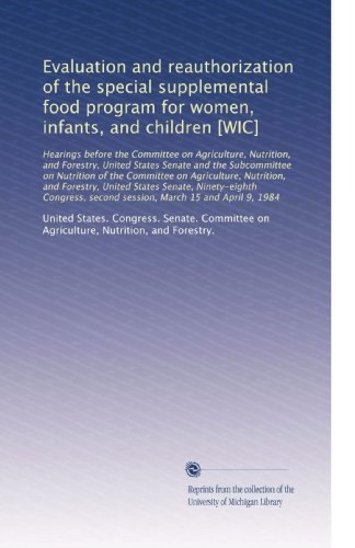 Evaluation And Reauthorization Of The Special Supplemental Food Program For Women, Infants, And Children [Wic]: Hearings Before The Committee On ... United States Senate And The Subc...