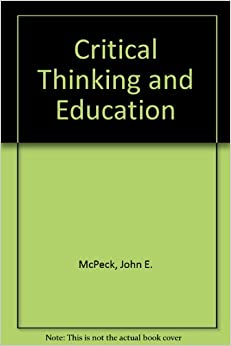 """critical thinking and education mcpeck Thinking offered by john mcpeck offered an alternative conception of critical thinking and argued that taking the educational program of the """"informal logic/ critical thinking move- ment (ilm) seriously–that is, taking seriously the idea that we should strive, in our educational institutions and practices, to help students to be."""