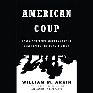 American Coup: How a Terrified Government Is Destroying the Constitution | [William M. Arkin]