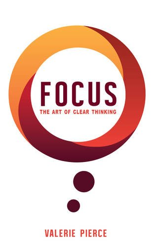Focus: The Art of Clear Thinking, by Valerie Pierce