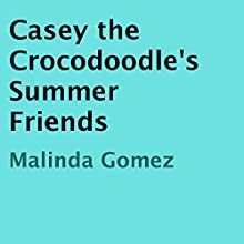 Casey the Crocodoodle's Summer Friends (       UNABRIDGED) by Malinda Gomez Narrated by Betsy Beard
