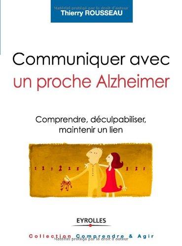 Communiquer avec un proche Alzheimer : Comprendre, déculpabiliser et maintenir un lien