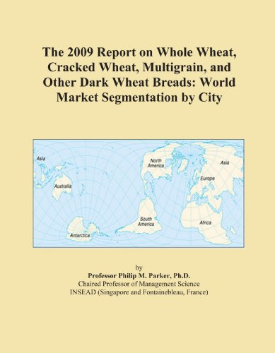 The 2009 Report on Whole Wheat, Cracked Wheat, Multigrain, and Other Dark Wheat Breads: World Market Segmentation by City