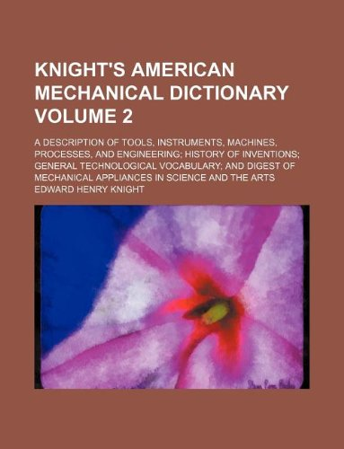 Knight's American mechanical dictionary Volume 2 ; A description of tools, instruments, machines, processes, and engineering; history of inventions; ... mechanical appliances in science and the arts