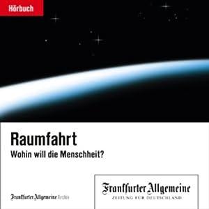 Raumfahrt - Wohin will die Menschheit? (F.A.Z.-Dossier) Hörbuch