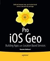Pro iOS Geo: Building Apps with Location Based Services Front Cover