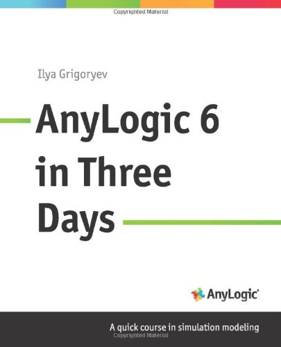 AnyLogic 6 in Three Days: A Quick Course in Simulation Modeling