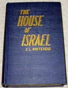 The House of Israel: A treatise on the destiny, history and identification of Israel in all the five branches, EARNEST L WHITEHEAD