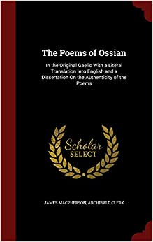 The Poems of Ossian: In the Original Gaelic With a Literal Translation Into English and a Dissertation On the Authenticity of the Poems