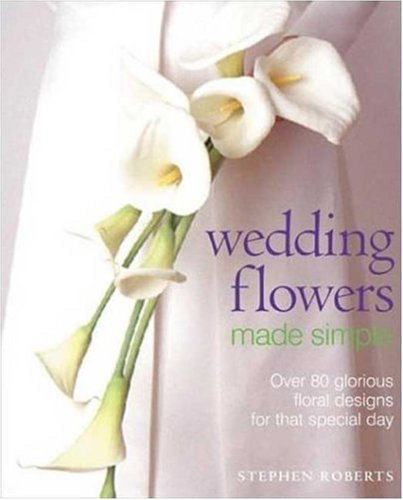 Wedding Flowers Made Simple: Over 80 Glorious Designs for that Special Day